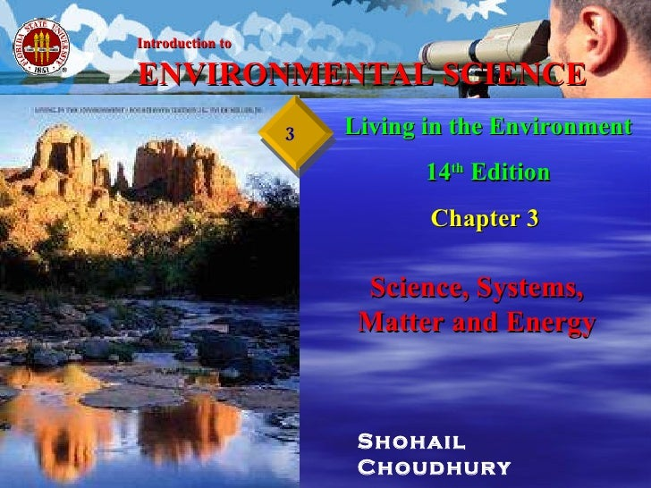 Shohail Choudhury Living in the Environment 14 th  Edition Chapter 3   Science, Systems, Matter and Energy Introduction to...