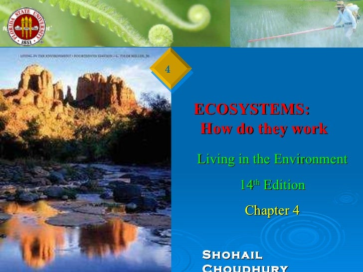 ECOSYSTEMS:  How do they work  Living in the Environment 14 th  Edition Chapter 4 Shohail Choudhury 4
