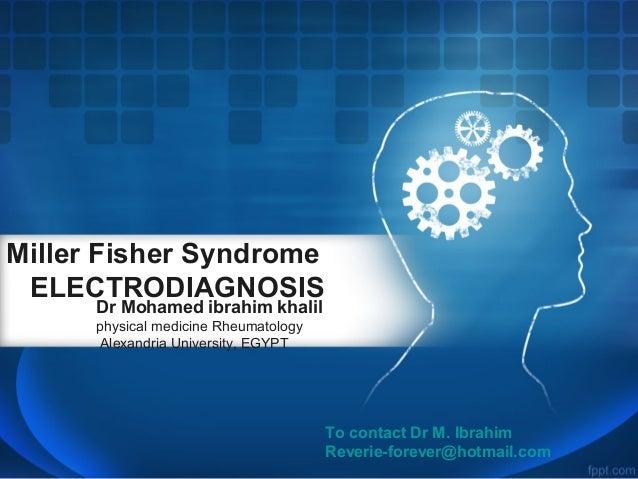 Miller Fisher Syndrome ELECTRODIAGNOSIS Dr Mohamed ibrahim khalil physical medicine Rheumatology Alexandria University, EG...