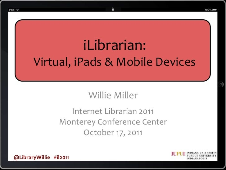 iLibrarian: <br />Virtual, iPads & Mobile Devices<br />Willie Miller<br />Internet Librarian 2011<br />Monterey Conference...