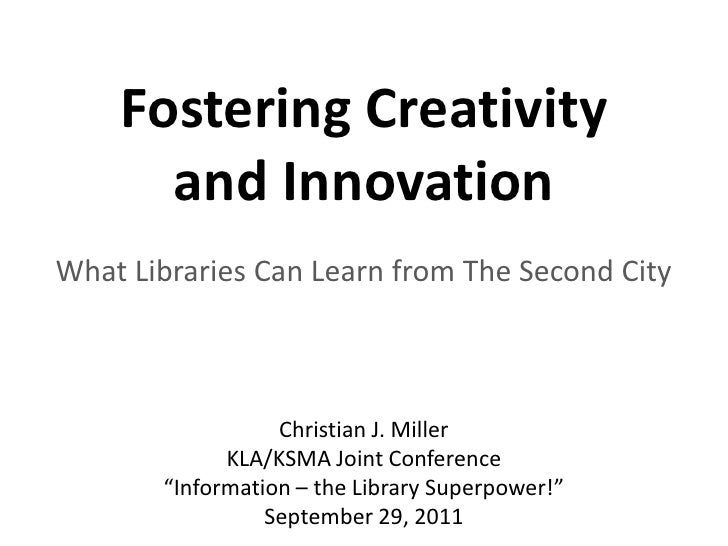 Fostering Creativity      and InnovationWhat Libraries Can Learn from The Second City                  Christian J. Miller...