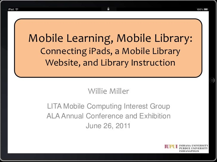 Mobile Learning, Mobile Library: Connecting iPads, a Mobile Library Website, and Library Instruction<br />Willie Miller<br...
