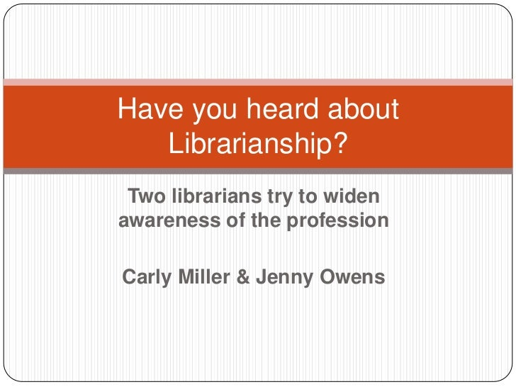 Two librarians try to widen awareness of the profession<br />Carly Miller & Jenny Owens<br />Have you heard about Libraria...