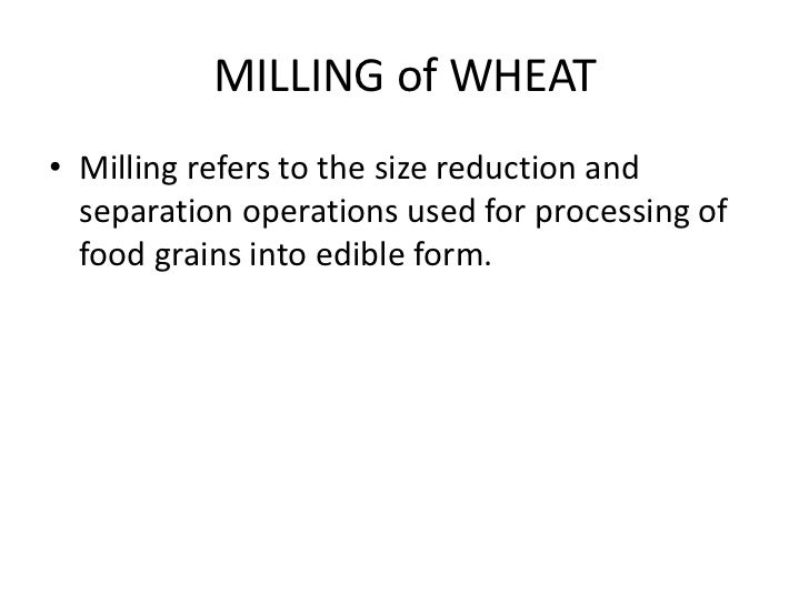 MILLING of WHEAT• Milling refers to the size reduction and  separation operations used for processing of  food grains into...