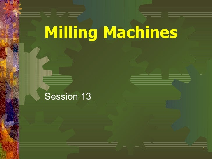 Milling Machines   Session 13                        1