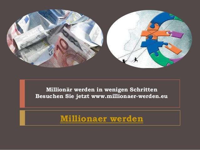Millionär werden in wenigen Schritten Besuchen Sie jetzt www.millionaer-werden.eu Millionaer werden