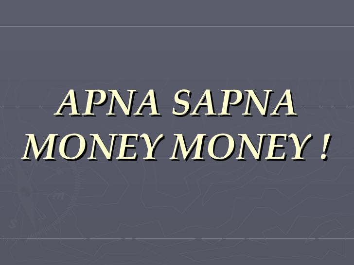 APNA SAPNA MONEY MONEY !