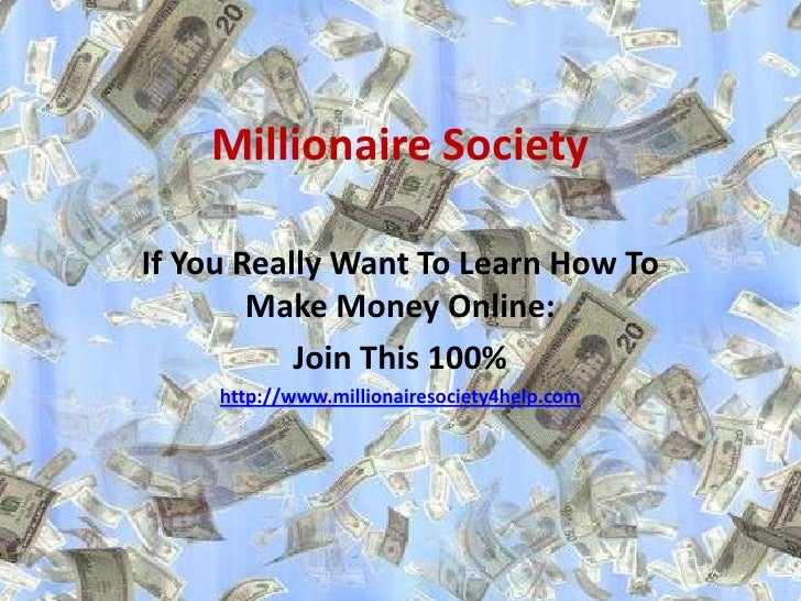 Millionaire SocietyIf You Really Want To Learn How To        Make Money Online:           Join This 100%     http://www.mi...