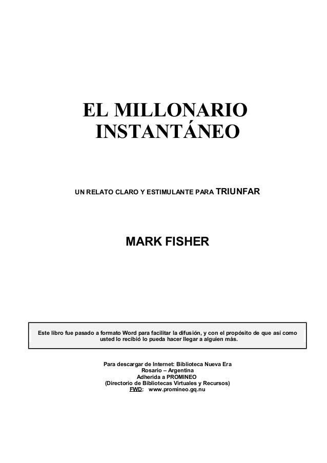 EL MILLONARIO INSTANTÁNEO UN RELATO CLARO Y ESTIMULANTE PARA TRIUNFAR MARK FISHER Este libro fue pasado a formato Word par...