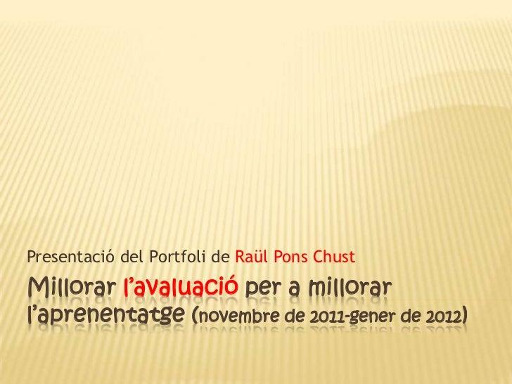 Presentació del Portfoli de Raül Pons ChustMillorar l'avaluació per a millorarl'aprenentatge (novembre de 2011-gener de 20...