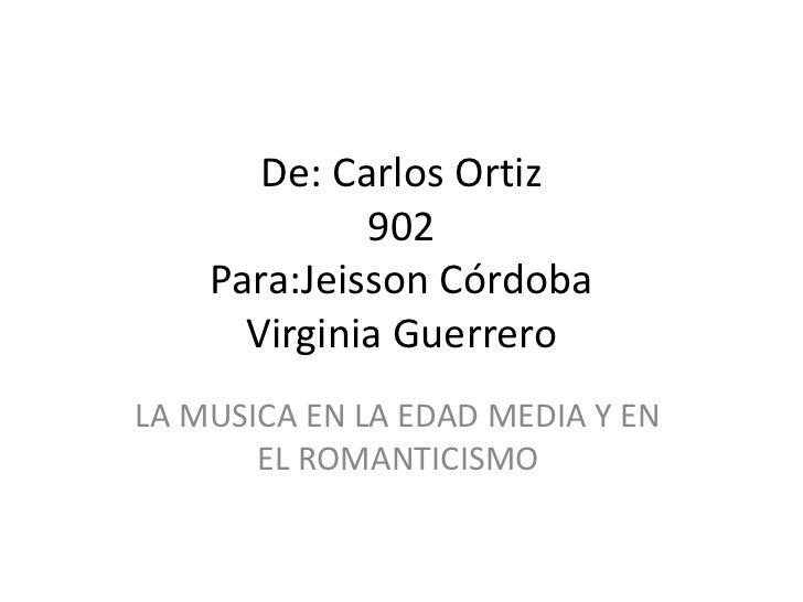De: CarlosOrtiz902Para:Jeisson CórdobaVirginia Guerrero<br />LA MUSICA EN LA EDAD MEDIA Y EN EL ROMANTICISMO<br />