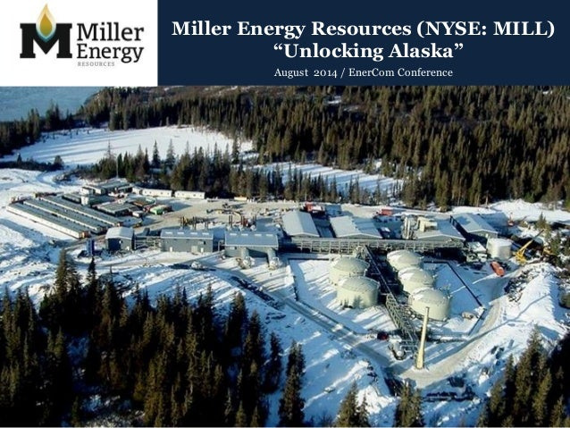 "Miller Energy Resources (NYSE: MILL)  ""Unlocking Alaska""  August 2014 / EnerCom Conference"