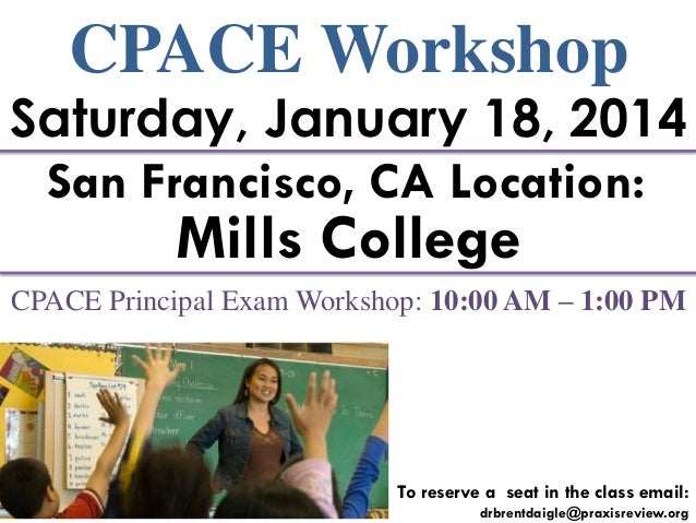 CPACE Workshop  Saturday, January 18, 2014 San Francisco, CA Location:  Mills College  CPACE Principal Exam Workshop: 10:0...
