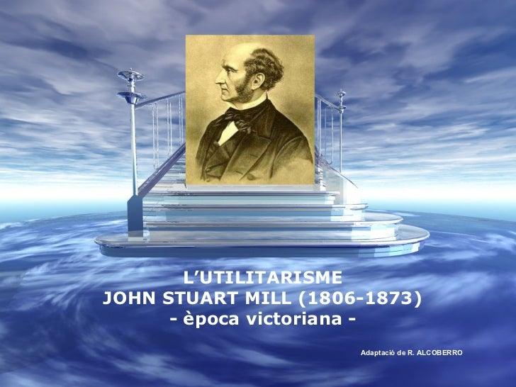 L'UTILITARISME JOHN STUART MILL (1806-1873) - època victoriana - Adaptació de R. ALCOBERRO