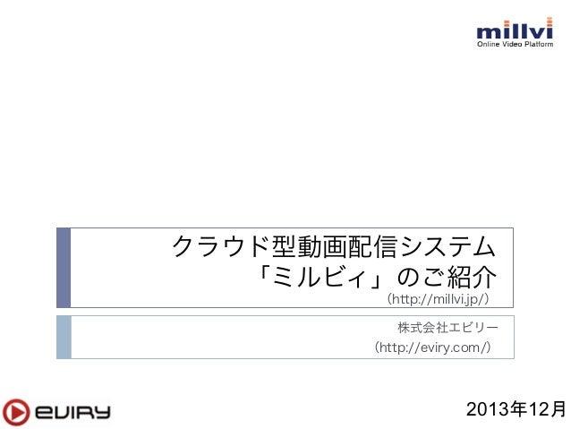 クラウド型動画配信システム 「ミルビィ」のご紹介 (http://millvi.jp/) 株式会社エビリー (http://eviry.com/)  2013年12月