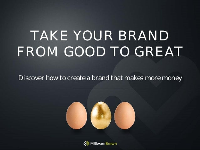 TAKE YOUR BRAND FROM GOOD TO GREAT Discover how to create a brand that makes more money