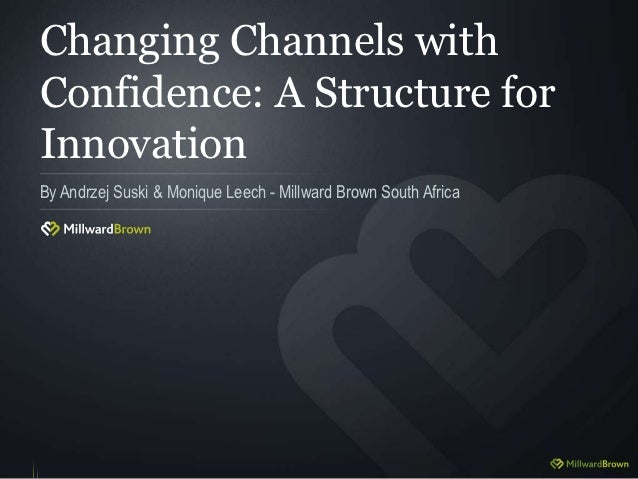 Changing Channels withConfidence: A Structure forInnovationBy Andrzej Suski & Monique Leech - Millward Brown South Africa