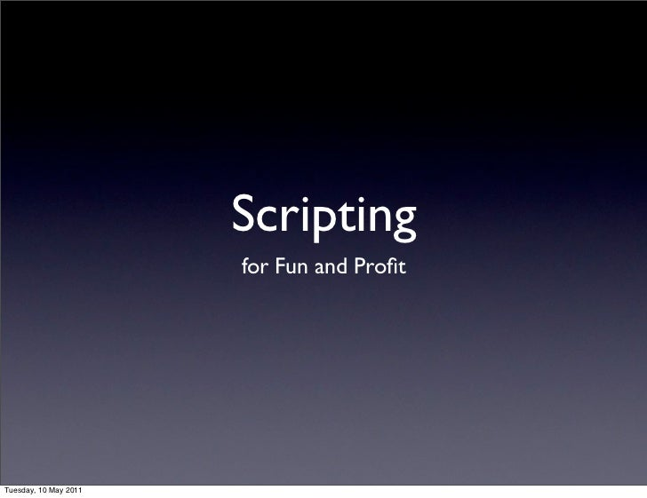 Scripting                       for Fun and ProfitTuesday, 10 May 2011