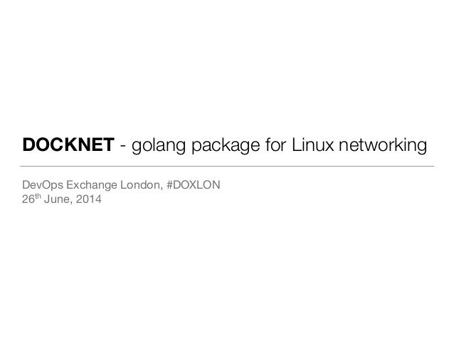 DOCKNET - golang package for Linux networking DevOps Exchange London, #DOXLON  26th June, 2014