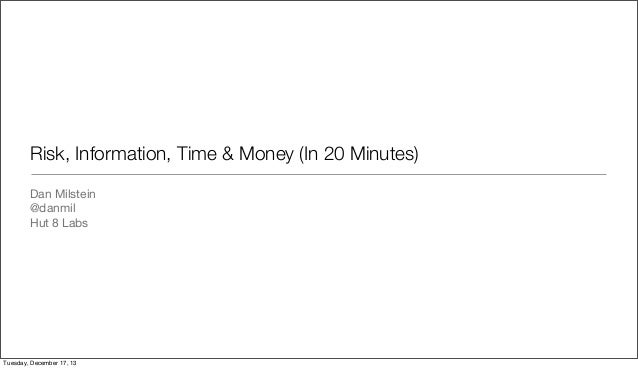 Risk, Information, Time & Money (In 20 Minutes) Dan Milstein @danmil Hut 8 Labs  Tuesday, December 17, 13
