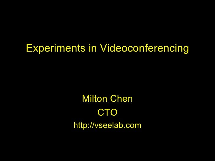 Experiments in Videoconferencing Milton Chen CTO http://vseelab.com