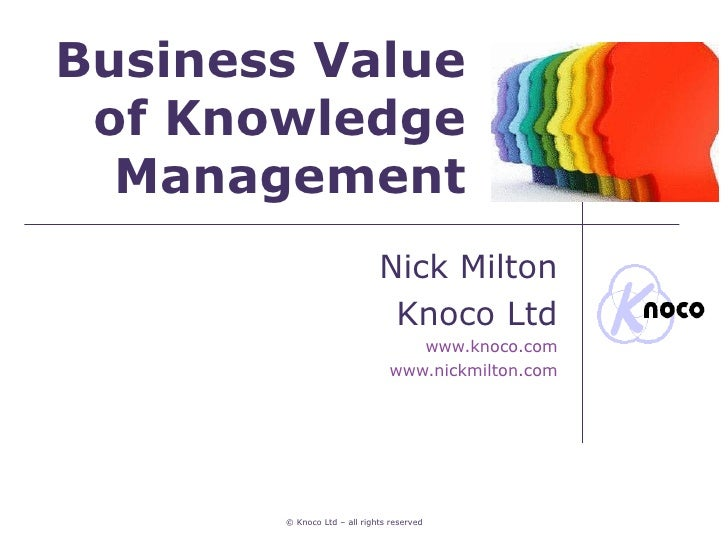 Business Value of Knowledge  Management                             Nick Milton                              Knoco Ltd    ...