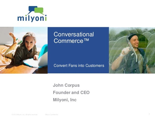 © 2010 Milyoni, Inc. All rights reserved. Milyoni Confidential 1 Conversational Commerce™ Convert Fans into Customers John...