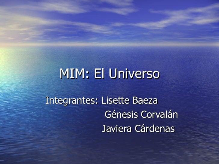 MIM: El UniversoIntegrantes: Lisette Baeza              Génesis Corvalán             Javiera Cárdenas