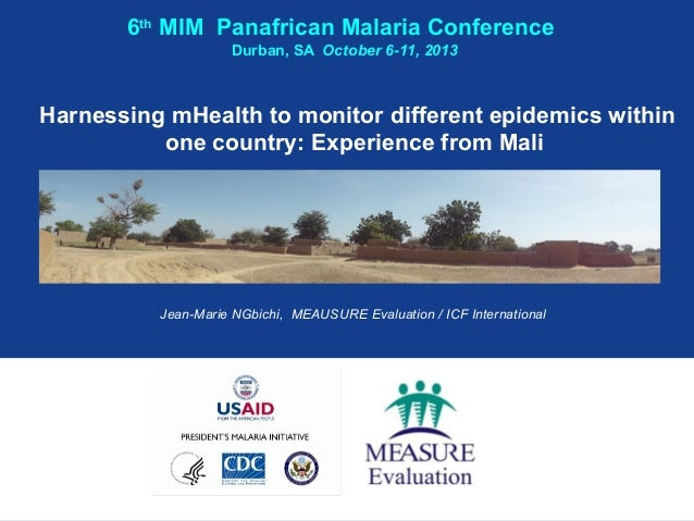 6th MIM Panafrican Malaria Conference Durban, SA October 6-11, 2013  Harnessing mHealth to monitor different epidemics wit...
