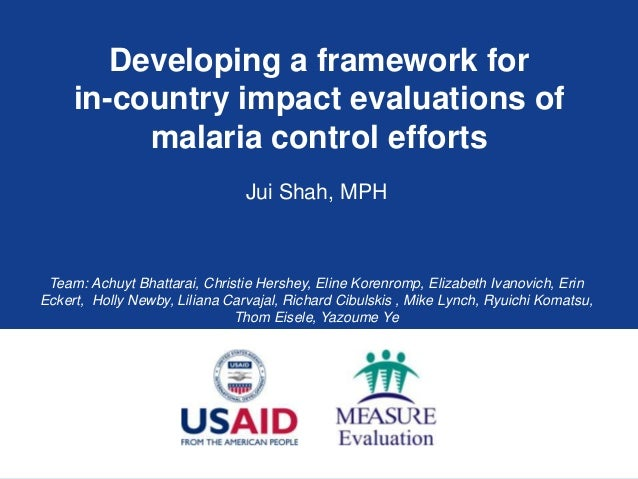 Developing a framework for in-country impact evaluations of malaria control efforts Jui Shah, MPH  Team: Achuyt Bhattarai,...