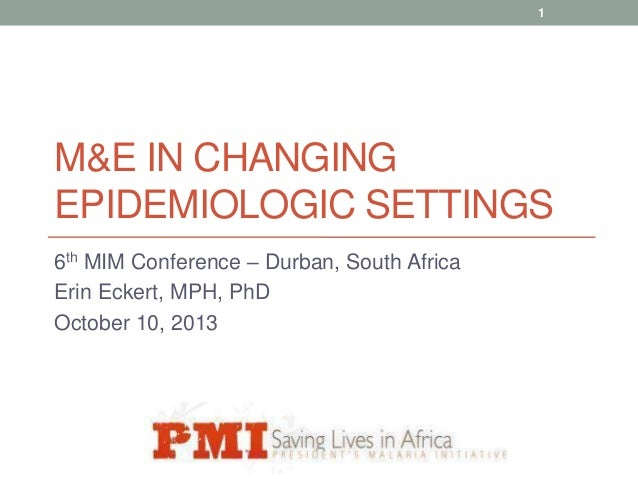 1  M&E IN CHANGING EPIDEMIOLOGIC SETTINGS 6th MIM Conference – Durban, South Africa Erin Eckert, MPH, PhD October 10, 2013