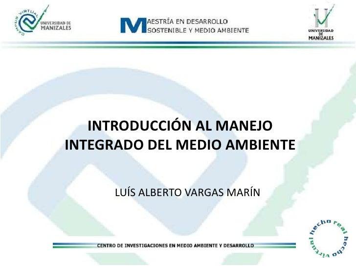 INTRODUCCIÓN AL MANEJO INTEGRADO DEL MEDIO AMBIENTE<br />LUÍS ALBERTO VARGAS MARÍN<br />