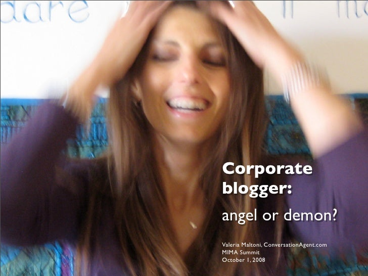 Corporate blogger: angel or demon? Valeria Maltoni, ConversationAgent.com MIMA Summit October 1, 2008