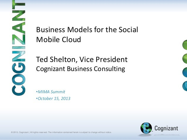 Business Models for the Social Mobile Cloud  Ted Shelton, Vice President Cognizant Business Consulting •MIMA Summit •Octob...