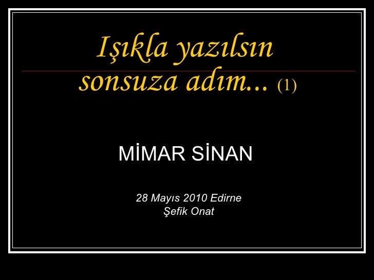 Işıkla yazılsın  sonsuza adım...   (1) MİMAR SİNAN  28 Mayıs 2010 Edirne Şefik Onat