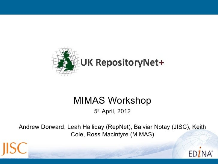 MIMAS Workshop                          5th April, 2012Andrew Dorward, Leah Halliday (RepNet), Balviar Notay (JISC), Keith...