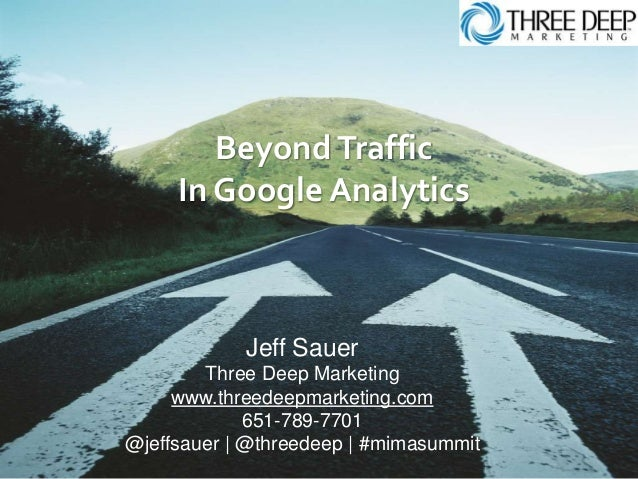 BeyondTraffic In Google Analytics Jeff Sauer Three Deep Marketing www.threedeepmarketing.com 651-789-7701 @jeffsauer | @th...
