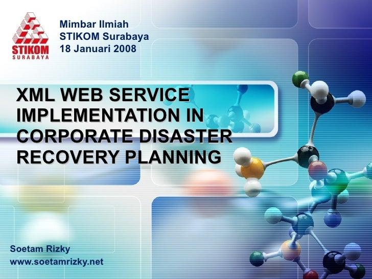 XML WEB SERVICE IMPLEMENTATION IN  CORPORATE DISASTER RECOVERY PLANNING Soetam Rizky www.soetamrizky.net Mimbar Ilmiah STI...