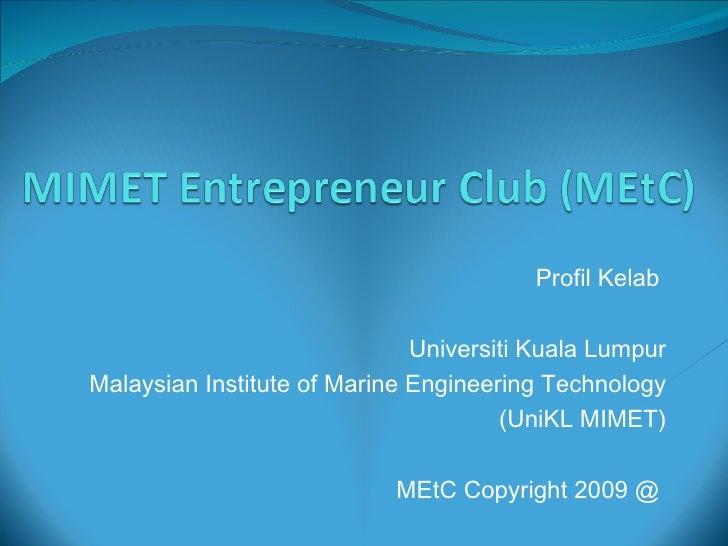 Profil Kelab  Universiti Kuala Lumpur Malaysian Institute of Marine Engineering Technology (UniKL MIMET) MEtC Copyright 20...