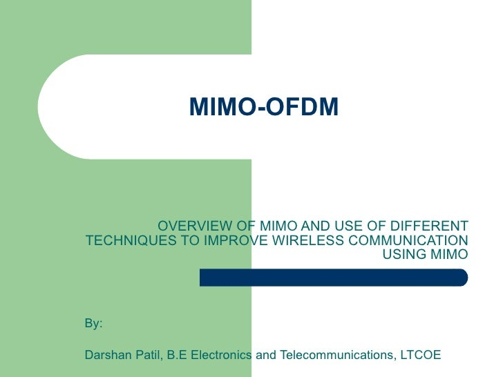 MIMO-OFDM OVERVIEW OF MIMO AND USE OF DIFFERENT TECHNIQUES TO IMPROVE WIRELESS COMMUNICATION USING MIMO By: Darshan Patil,...