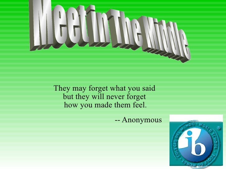 They may forget what you said  but they will never forget  how you made them feel. -- Anonymous  Meet in The Middle