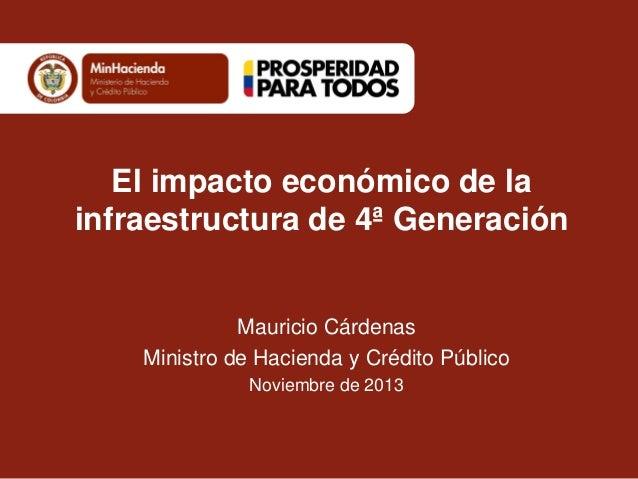 El impacto económico de la infraestructura de 4ª Generación  Mauricio Cárdenas Ministro de Hacienda y Crédito Público Novi...