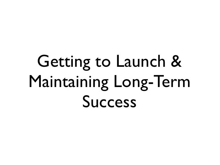 Getting to Launch & Maintaining Long-Term        Success