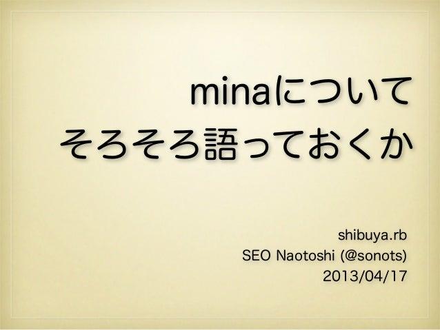 minaについてそろそろ語っておくか                   shibuya.rb      SEO Naotoshi (@sonots)                2013/04/17