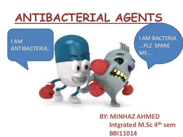 ANTIBACTERIAL AGENTS I AM ANTIBACTERIA..  I AM BACTERIA …PLZ SPARE ME….  BY: MINHAZ AHMED Intgrated M.Sc 4th sem BBI11014