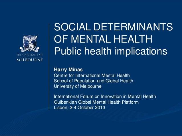 SOCIAL DETERMINANTS OF MENTAL HEALTH Public health implications Harry Minas Centre for International Mental Health School ...