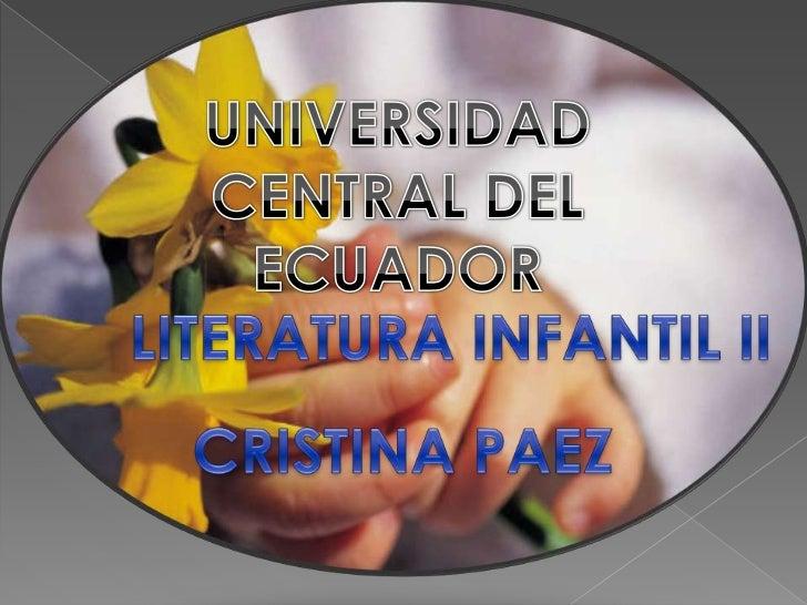 UNIVERSIDAD CENTRAL DEL ECUADOR<br />LITERATURA INFANTIL II<br />CRISTINA PAEZ<br />