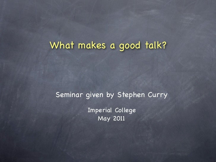 What makes a good talk? Seminar given by Stephen Curry         Imperial College            May 2011