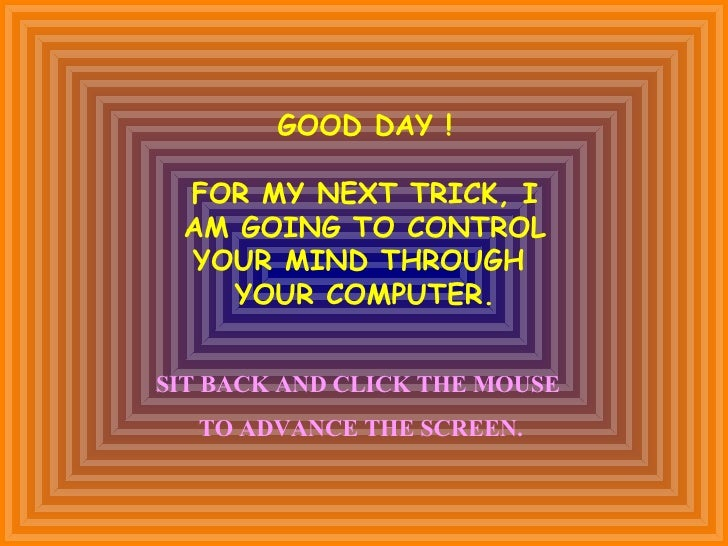 GOOD DAY ! FOR MY NEXT TRICK, I AM GOING TO CONTROL YOUR MIND THROUGH  YOUR COMPUTER. SIT BACK AND CLICK THE MOUSE  TO ADV...