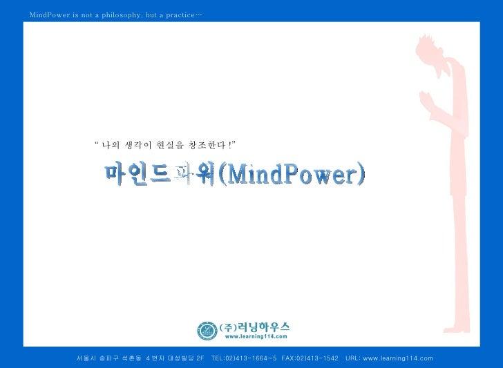 "MindPower is not a philosophy, but a practice…                 "" 나의 생각이 현실을 창조한다 !""            서울시 송파구 석촌동 4 번지 대성빌딩 2F   ..."